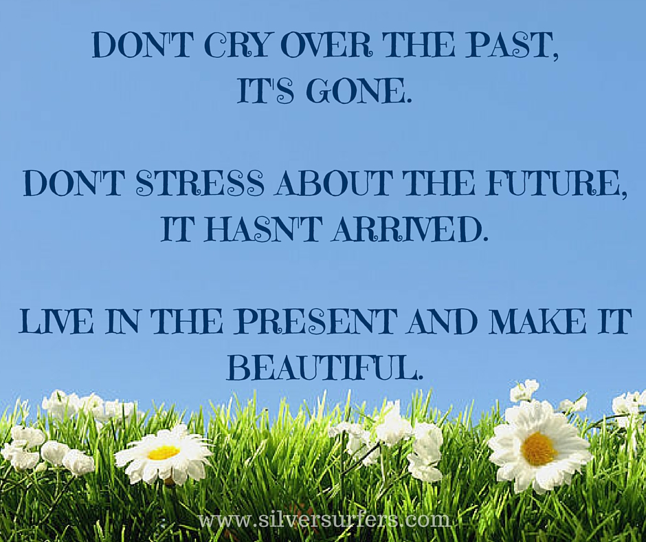 DON'T CRY OVER THE PAST, IT'S GONEDON'T STRESS ABOUT THE FUTURE, IT HASN'T ARRIVED.LIVE IN THE PRESENT AND MAKE IT BEAUTIFUL