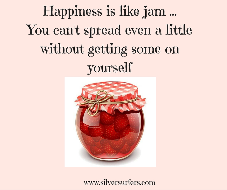 Happiness is like jamYou can't spread even a littlewithout getting some onyourself