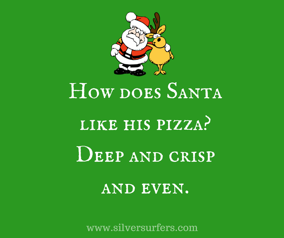 How does Santa like his pizza- Deep and crisp and even.