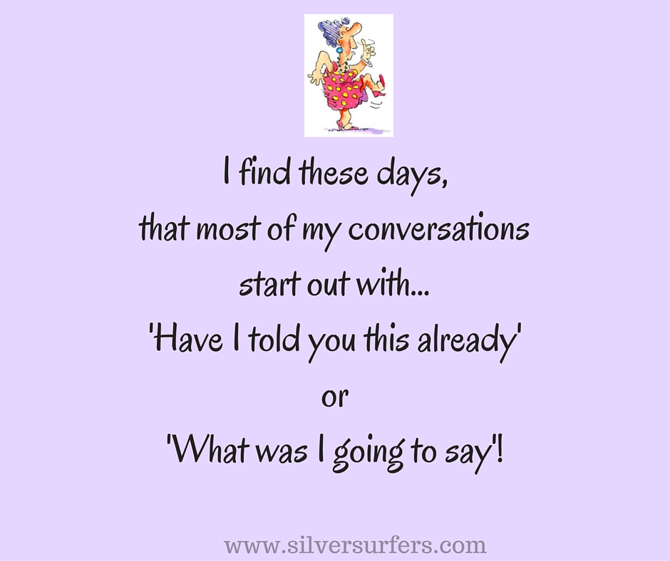 I find these days,that most of my conversationsstart out with...'Have I told you this already'or'What was I going to say'!