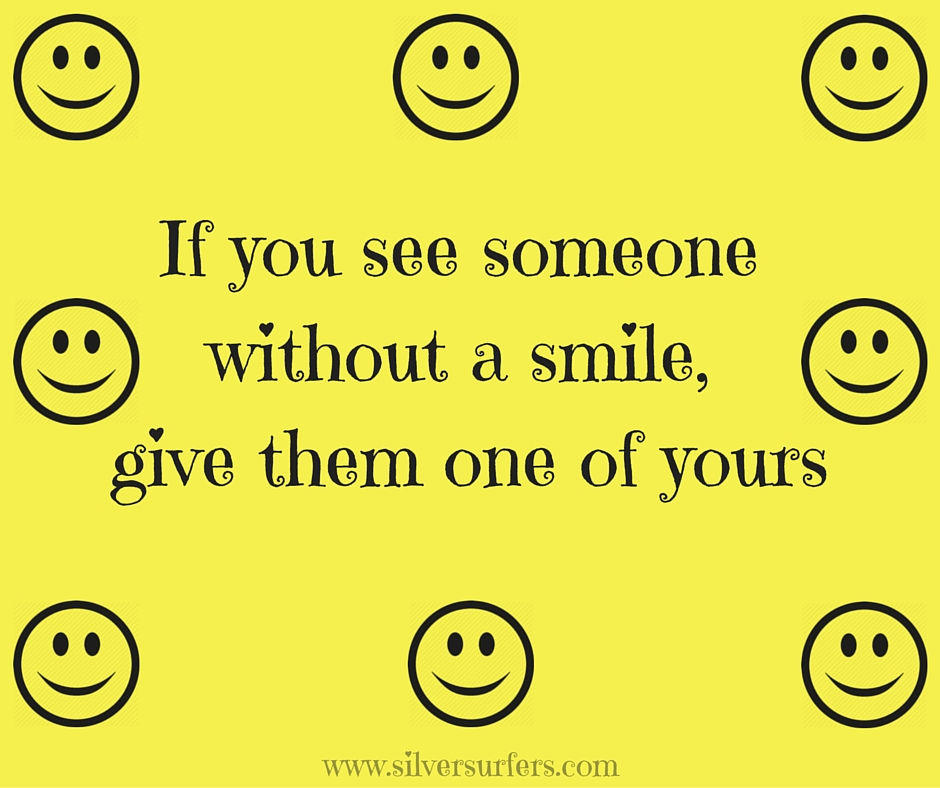 If you see someone without a smile, give them one of yours