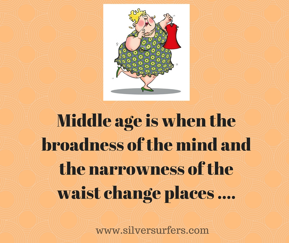 Middle age is when the broadness of the mind ad the narrowness of the waist change places ....