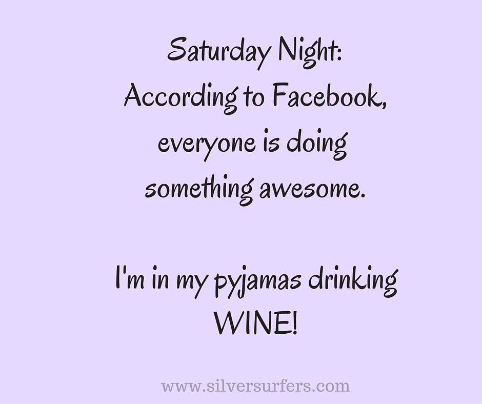 Saturday Night-According to Facebook,everyone is doing something awesome.I'm in my pajamas drinkingWINE!